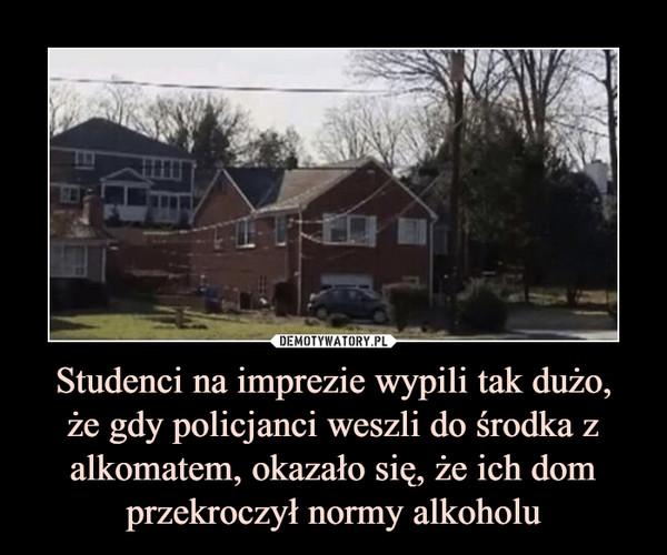 Studenci na imprezie wypili tak dużo,że gdy policjanci weszli do środka z alkomatem, okazało się, że ich dom przekroczył normy alkoholu –