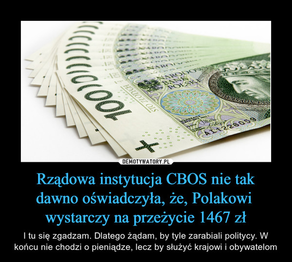 Rządowa instytucja CBOS nie takdawno oświadczyła, że, Polakowi wystarczy na przeżycie 1467 zł – I tu się zgadzam. Dlatego żądam, by tyle zarabiali politycy. W końcu nie chodzi o pieniądze, lecz by służyć krajowi i obywatelom