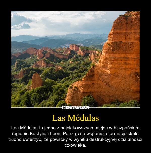 Las Médulas – Las Médulas to jedno z najciekawszych miejsc w hiszpańskim regionie Kastylia i Leon. Patrząc na wspaniałe formacje skale trudno uwierzyć, że powstały w wyniku destrukcyjnej działalności człowieka.