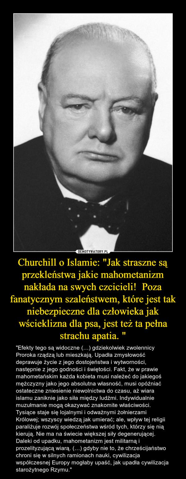 """Churchill o Islamie: """"Jak straszne są przekleństwa jakie mahometanizm nakłada na swych czcicieli!  Poza fanatycznym szaleństwem, które jest tak niebezpieczne dla człowieka jak wścieklizna dla psa, jest też ta pełna strachu apatia. """" – """"Efekty tego są widoczne (…) gdziekolwiek zwolennicy Proroka rządzą lub mieszkają. Upadła zmysłowość deprawuje życie z jego dostojeństwa i wytworności, następnie z jego godności i świętości. Fakt, że w prawie mahometańskim każda kobieta musi należeć do jakiegoś mężczyzny jako jego absolutna własność, musi opóźniać ostateczne zniesienie niewolnictwa do czasu, aż wiara islamu zaniknie jako siła między ludźmi. Indywidualnie muzułmanie mogą okazywać znakomite właściwości. Tysiące staje się lojalnymi i odważnymi żołnierzami Królowej; wszyscy wiedzą jak umierać; ale, wpływ tej religii paraliżuje rozwój społeczeństwa wśród tych, którzy się nią kierują. Nie ma na świecie większej siły degenerującej. Daleki od upadku, mahometanizm jest militarną i prozelityzującą wiarą. (…) gdyby nie to, że chrześcijaństwo chroni się w silnych ramionach nauki, cywilizacja współczesnej Europy mogłaby upaść, jak upadła cywilizacja starożytnego Rzymu."""""""