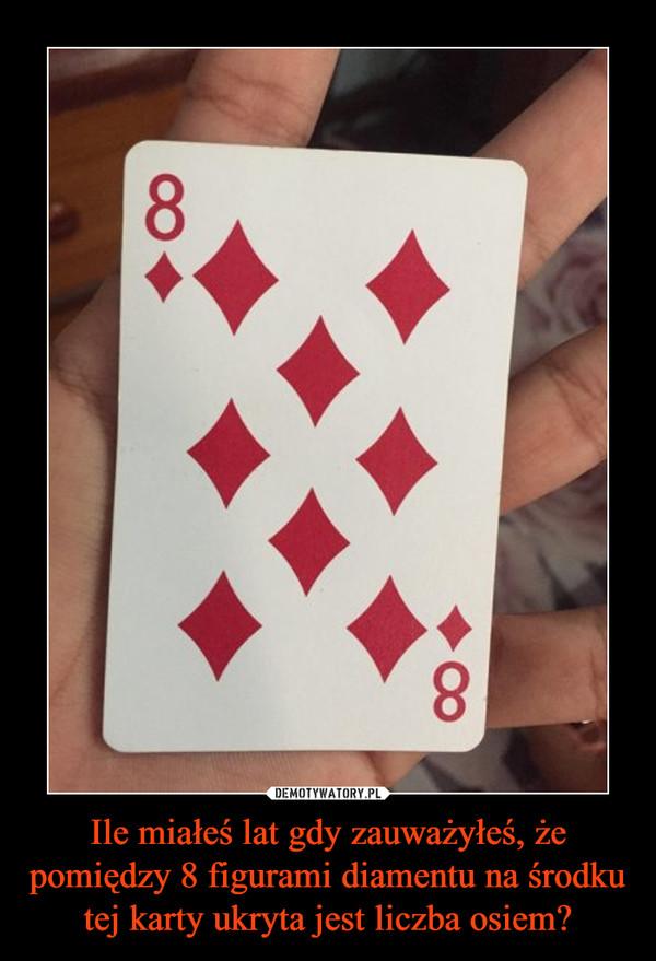 Ile miałeś lat gdy zauważyłeś, że pomiędzy 8 figurami diamentu na środku tej karty ukryta jest liczba osiem? –