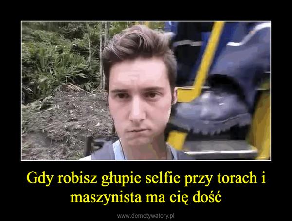 Gdy robisz głupie selfie przy torach i maszynista ma cię dość –