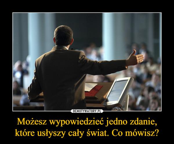 Możesz wypowiedzieć jedno zdanie, które usłyszy cały świat. Co mówisz? –