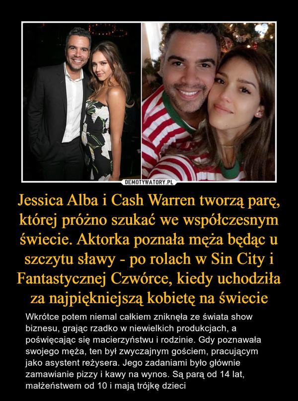 Jessica Alba i Cash Warren tworzą parę, której próżno szukać we współczesnym świecie. Aktorka poznała męża będąc u szczytu sławy - po rolach w Sin City i Fantastycznej Czwórce, kiedy uchodziła za najpiękniejszą kobietę na świecie – Wkrótce potem niemal całkiem zniknęła ze świata show biznesu, grając rzadko w niewielkich produkcjach, a poświęcając się macierzyństwu i rodzinie. Gdy poznawała swojego męża, ten był zwyczajnym gościem, pracującym jako asystent reżysera. Jego zadaniami było głównie zamawianie pizzy i kawy na wynos. Są parą od 14 lat, małżeństwem od 10 i mają trójkę dzieci