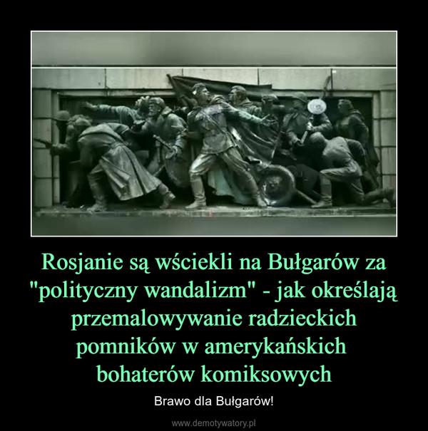 """Rosjanie są wściekli na Bułgarów za """"polityczny wandalizm"""" - jak określają przemalowywanie radzieckich pomników w amerykańskich bohaterów komiksowych – Brawo dla Bułgarów!"""
