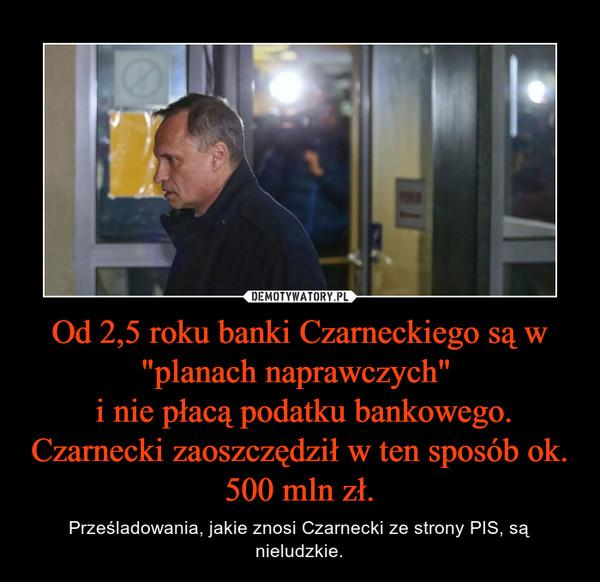 """Od 2,5 roku banki Czarneckiego są w """"planach naprawczych""""  i nie płacą podatku bankowego. Czarnecki zaoszczędził w ten sposób ok. 500 mln zł. – Prześladowania, jakie znosi Czarnecki ze strony PIS, są nieludzkie."""