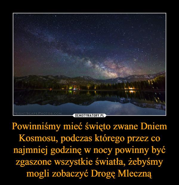 Powinniśmy mieć święto zwane Dniem Kosmosu, podczas którego przez co najmniej godzinę w nocy powinny być zgaszone wszystkie światła, żebyśmy mogli zobaczyć Drogę Mleczną –