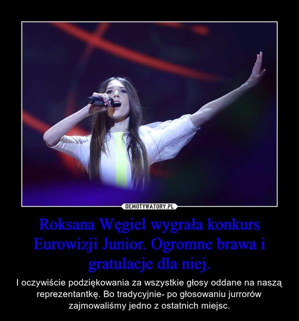Roksana Węgiel wygrała konkurs Eurowizji Junior. Ogromne brawa i gratulacje dla niej. – I oczywiście podziękowania za wszystkie głosy oddane na naszą reprezentantkę. Bo tradycyjnie- po głosowaniu jurrorów zajmowaliśmy jedno z ostatnich miejsc.