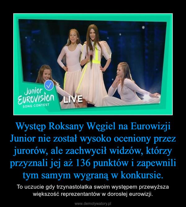 Występ Roksany Węgiel na Eurowizji Junior nie został wysoko oceniony przez jurorów, ale zachwycił widzów, którzy przyznali jej aż 136 punktów i zapewnili tym samym wygraną w konkursie. – To uczucie gdy trzynastolatka swoim występem przewyższa większość reprezentantów w dorosłej eurowizji.