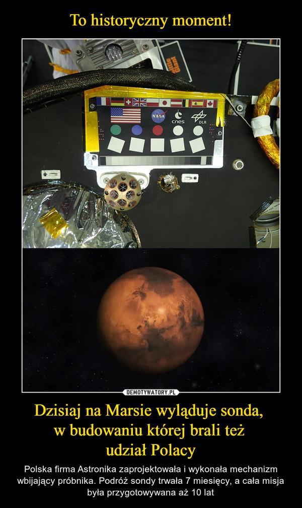 Dzisiaj na Marsie wyląduje sonda, w budowaniu której brali też udział Polacy – Polska firma Astronika zaprojektowała i wykonała mechanizm wbijający próbnika. Podróż sondy trwała 7 miesięcy, a cała misja była przygotowywana aż 10 lat