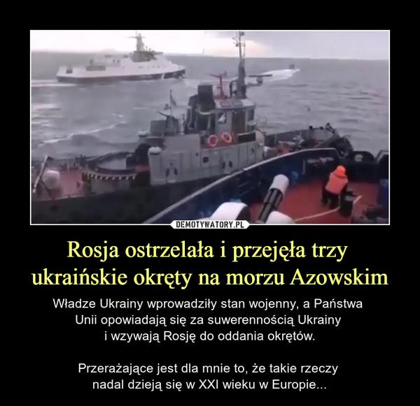 Rosja ostrzelała i przejęła trzy ukraińskie okręty na morzu Azowskim – Władze Ukrainy wprowadziły stan wojenny, a Państwa Unii opowiadają się za suwerennością Ukrainy i wzywają Rosję do oddania okrętów.Przerażające jest dla mnie to, że takie rzeczy nadal dzieją się w XXI wieku w Europie...