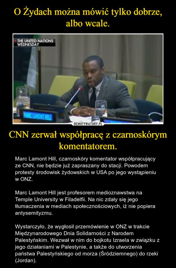 CNN zerwał współpracę z czarnoskórym komentatorem. – Marc Lamont Hill, czarnoskóry komentator współpracujący ze CNN, nie będzie już zapraszany do stacji. Powodem protesty środowisk żydowskich w USA po jego wystąpieniu w ONZ.Marc Lamont Hill jest profesorem medioznawstwa na Temple University w Filadelfii. Na nic zdały się jego tłumaczenia w mediach społecznościowych, iż nie popiera antysemityzmu.Wystarczyło, że wygłosił przemówienie w ONZ w trakcie Międzynarodowego Dnia Solidarności z Narodem Palestyńskim. Wezwał w nim do bojkotu Izraela w związku z jego działaniami w Palestynie, a także do utworzenia państwa Palestyńskiego od morza (Śródziemnego) do rzeki (Jordan).
