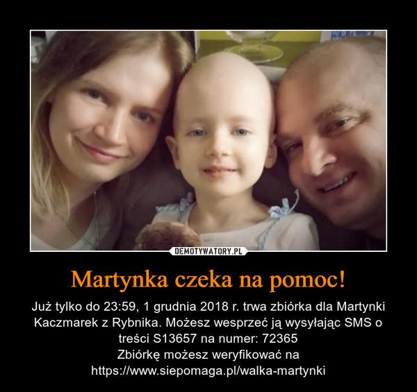 Martynka czeka na pomoc! – Już tylko do 23:59, 1 grudnia 2018 r. trwa zbiórka dla Martynki Kaczmarek z Rybnika. Możesz wesprzeć ją wysyłając SMS o treści S13657 na numer: 72365Zbiórkę możesz weryfikować na https://www.siepomaga.pl/walka-martynki