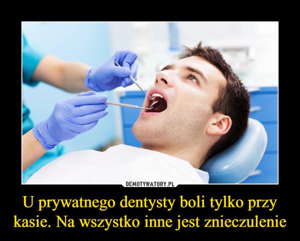 U prywatnego dentysty boli tylko przy kasie. Na wszystko inne jest znieczulenie –