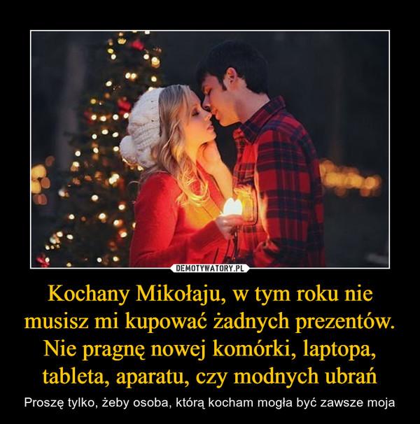 Kochany Mikołaju, w tym roku nie musisz mi kupować żadnych prezentów. Nie pragnę nowej komórki, laptopa, tableta, aparatu, czy modnych ubrań – Proszę tylko, żeby osoba, którą kocham mogła być zawsze moja