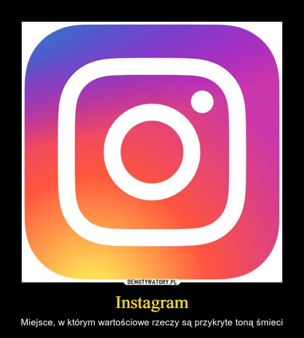 Instagram – Miejsce, w którym wartościowe rzeczy są przykryte toną śmieci
