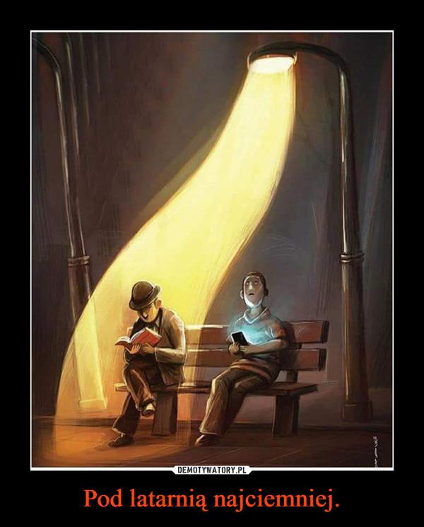 Pod latarnią najciemniej. –