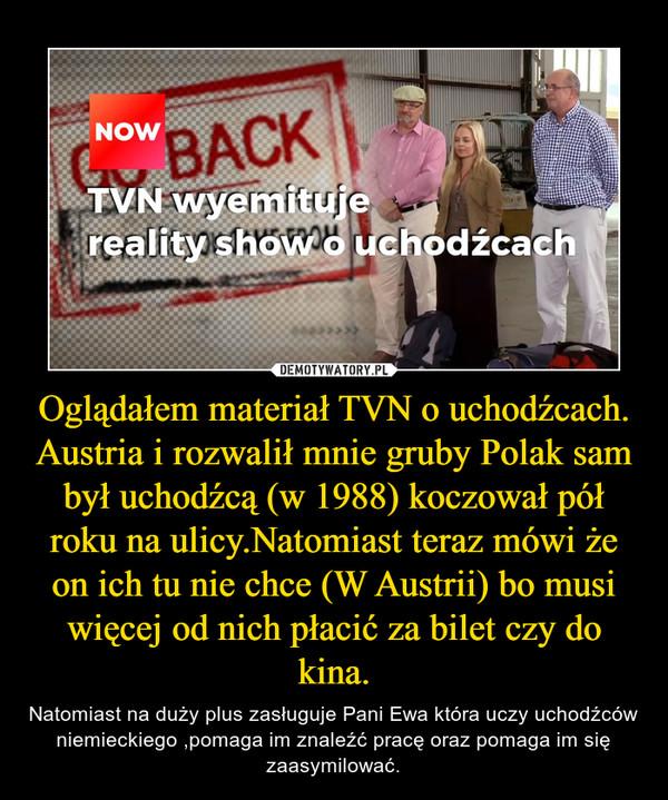 Oglądałem materiał TVN o uchodźcach.Austria i rozwalił mnie gruby Polak sam był uchodźcą (w 1988) koczował pół roku na ulicy.Natomiast teraz mówi że on ich tu nie chce (W Austrii) bo musi więcej od nich płacić za bilet czy do kina. – Natomiast na duży plus zasługuje Pani Ewa która uczy uchodźców niemieckiego ,pomaga im znaleźć pracę oraz pomaga im się zaasymilować.