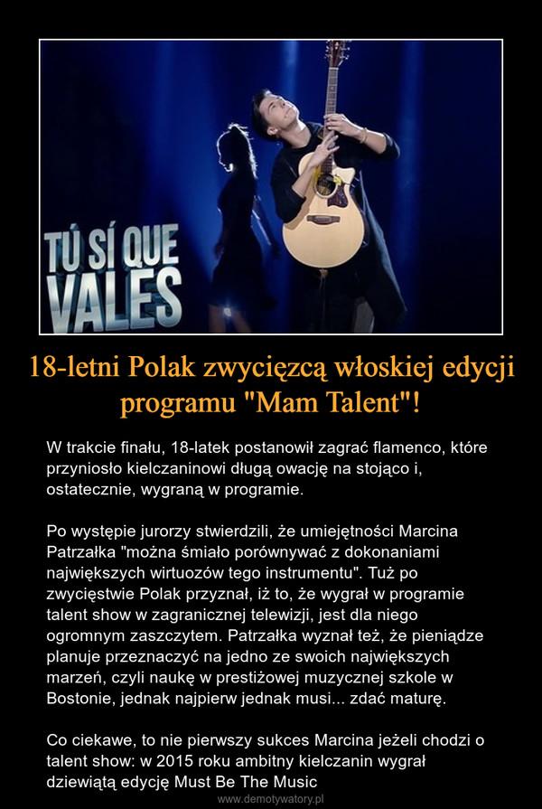 """18-letni Polak zwycięzcą włoskiej edycji programu """"Mam Talent""""! – W trakcie finału, 18-latek postanowił zagrać flamenco, które przyniosło kielczaninowi długą owację na stojąco i, ostatecznie, wygraną w programie. Po występie jurorzy stwierdzili, że umiejętności Marcina Patrzałka """"można śmiało porównywać z dokonaniami największych wirtuozów tego instrumentu"""". Tuż po zwycięstwie Polak przyznał, iż to, że wygrał w programie talent show w zagranicznej telewizji, jest dla niego ogromnym zaszczytem. Patrzałka wyznał też, że pieniądze planuje przeznaczyć na jedno ze swoich największych marzeń, czyli naukę w prestiżowej muzycznej szkole w Bostonie, jednak najpierw jednak musi... zdać maturę. Co ciekawe, to nie pierwszy sukces Marcina jeżeli chodzi o talent show: w 2015 roku ambitny kielczanin wygrał dziewiątą edycję Must Be The Music"""