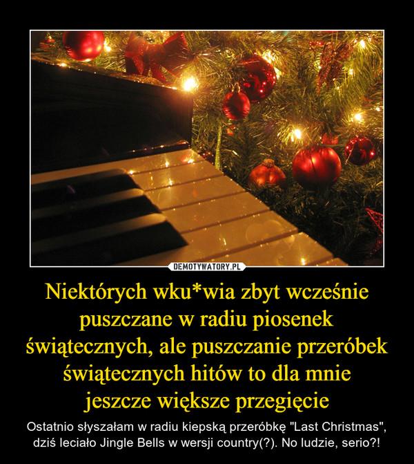 """Niektórych wku*wia zbyt wcześnie puszczane w radiu piosenek świątecznych, ale puszczanie przeróbek świątecznych hitów to dla mniejeszcze większe przegięcie – Ostatnio słyszałam w radiu kiepską przeróbkę """"Last Christmas"""", dziś leciało Jingle Bells w wersji country(?). No ludzie, serio?!"""
