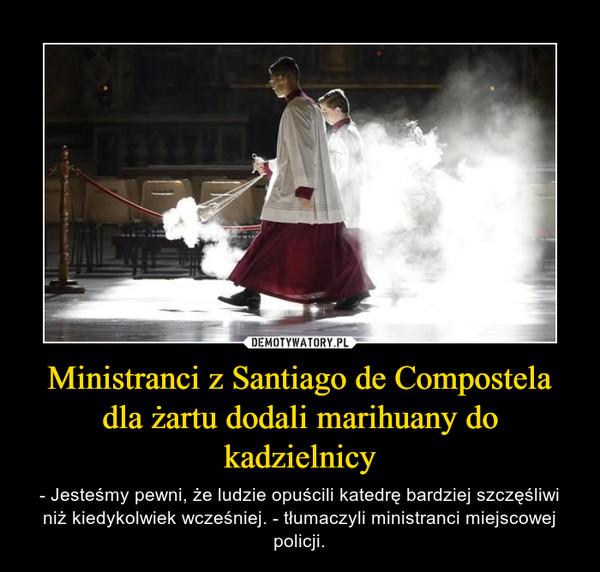 Ministranci z Santiago de Compostela dla żartu dodali marihuany do kadzielnicy – - Jesteśmy pewni, że ludzie opuścili katedrę bardziej szczęśliwi niż kiedykolwiek wcześniej. - tłumaczyli ministranci miejscowej policji.