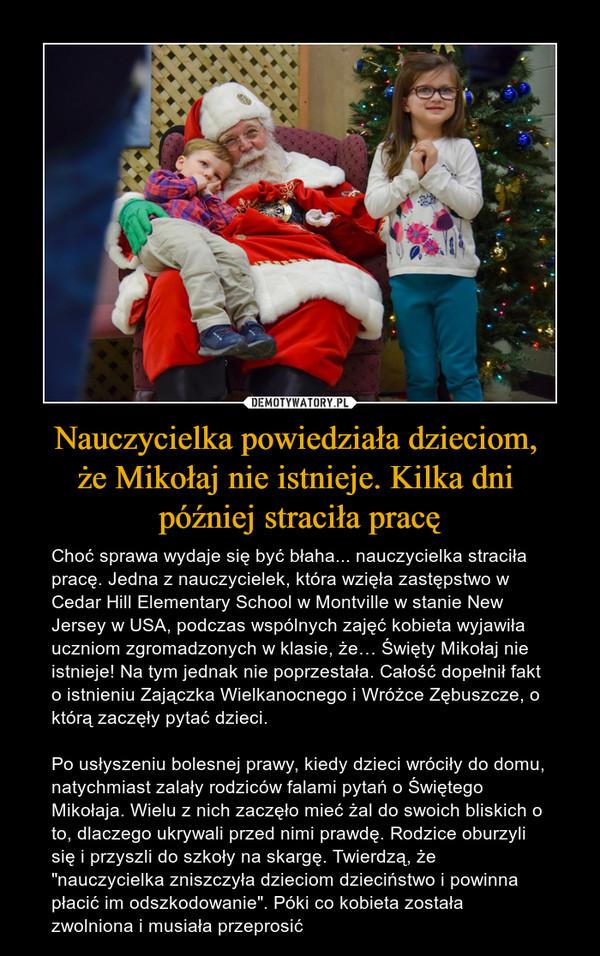 """Nauczycielka powiedziała dzieciom, że Mikołaj nie istnieje. Kilka dni później straciła pracę – Choć sprawa wydaje się być błaha... nauczycielka straciła pracę. Jedna z nauczycielek, która wzięła zastępstwo w Cedar Hill Elementary School w Montville w stanie New Jersey w USA, podczas wspólnych zajęć kobieta wyjawiła uczniom zgromadzonych w klasie, że… Święty Mikołaj nie istnieje! Na tym jednak nie poprzestała. Całość dopełnił fakt o istnieniu Zajączka Wielkanocnego i Wróżce Zębuszcze, o którą zaczęły pytać dzieci. Po usłyszeniu bolesnej prawy, kiedy dzieci wróciły do domu, natychmiast zalały rodziców falami pytań o Świętego Mikołaja. Wielu z nich zaczęło mieć żal do swoich bliskich o to, dlaczego ukrywali przed nimi prawdę. Rodzice oburzyli się i przyszli do szkoły na skargę. Twierdzą, że """"nauczycielka zniszczyła dzieciom dzieciństwo i powinna płacić im odszkodowanie"""". Póki co kobieta została zwolniona i musiała przeprosić"""