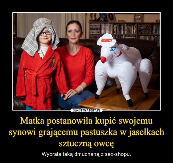 Matka postanowiła kupić swojemu synowi grającemu pastuszka w jasełkach sztuczną owcę – Wybrała taką dmuchaną z sex-shopu.