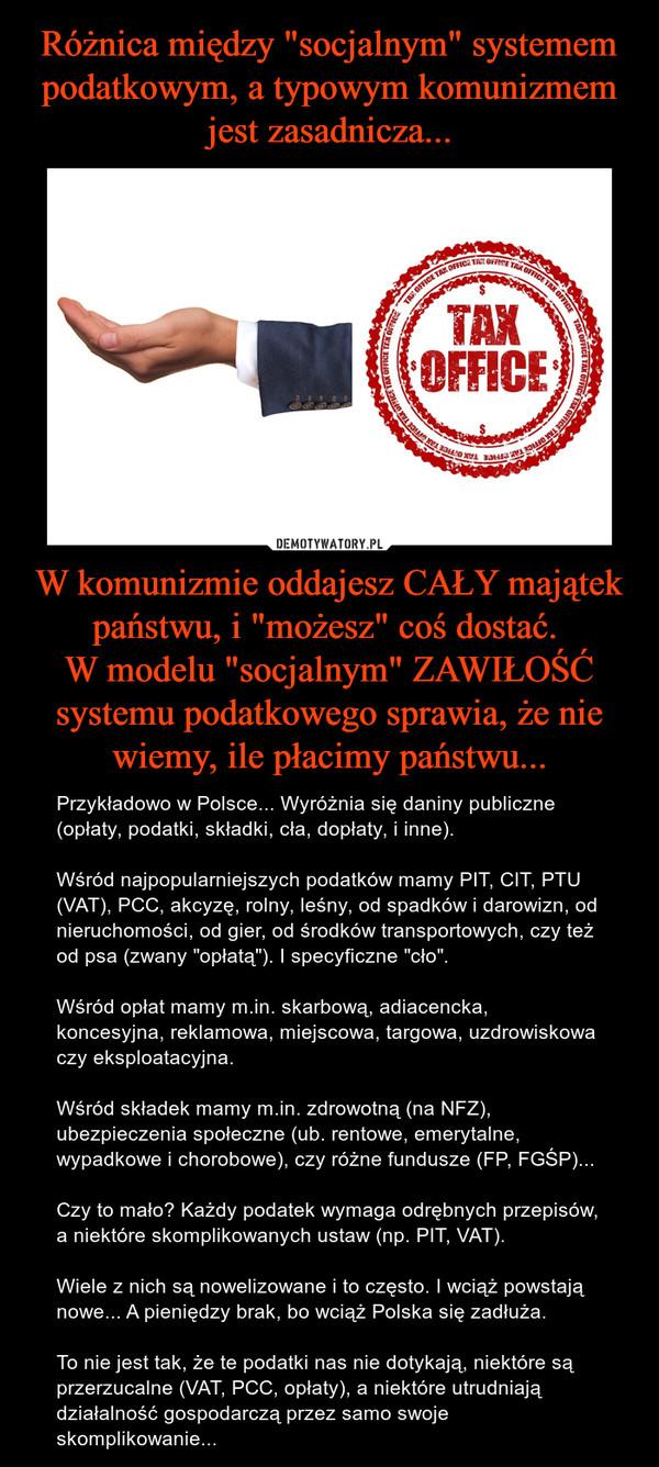 """W komunizmie oddajesz CAŁY majątek państwu, i """"możesz"""" coś dostać. W modelu """"socjalnym"""" ZAWIŁOŚĆ systemu podatkowego sprawia, że nie wiemy, ile płacimy państwu... – Przykładowo w Polsce... Wyróżnia się daniny publiczne (opłaty, podatki, składki, cła, dopłaty, i inne). Wśród najpopularniejszych podatków mamy PIT, CIT, PTU (VAT), PCC, akcyzę, rolny, leśny, od spadków i darowizn, od nieruchomości, od gier, od środków transportowych, czy też od psa (zwany """"opłatą""""). I specyficzne """"cło"""".Wśród opłat mamy m.in. skarbową, adiacencka, koncesyjna, reklamowa, miejscowa, targowa, uzdrowiskowa czy eksploatacyjna.Wśród składek mamy m.in. zdrowotną (na NFZ), ubezpieczenia społeczne (ub. rentowe, emerytalne, wypadkowe i chorobowe), czy różne fundusze (FP, FGŚP)...Czy to mało? Każdy podatek wymaga odrębnych przepisów, a niektóre skomplikowanych ustaw (np. PIT, VAT). Wiele z nich są nowelizowane i to często. I wciąż powstają nowe... A pieniędzy brak, bo wciąż Polska się zadłuża. To nie jest tak, że te podatki nas nie dotykają, niektóre są przerzucalne (VAT, PCC, opłaty), a niektóre utrudniają działalność gospodarczą przez samo swoje skomplikowanie..."""