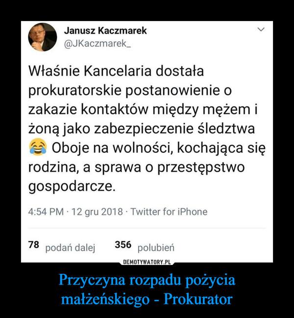 Przyczyna rozpadu pożycia małżeńskiego - Prokurator –  Janusz Kaczmarek @JKaczmarek_ Właśnie Kancelaria dostała prokuratorskie postanowienie o zakazie kontaktów między mężem i żoną jako zabezpieczenie śledztwa Oboje na wolności, kochająca się rodzina, a sprawa o przestępstwo gospodarcze. 4:54 PM • 12 gru 2018 • Twitter for iPhone 78 podań dalej 356 polubień