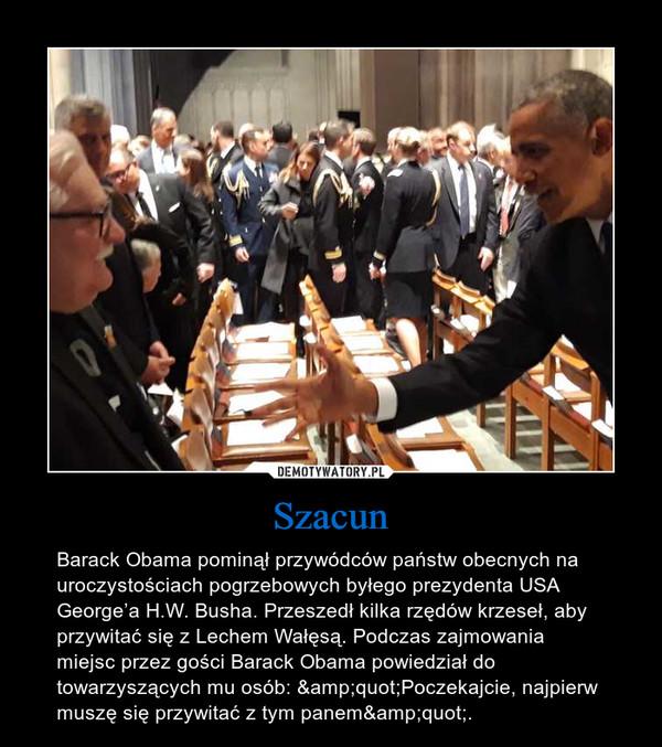 """Szacun – Barack Obama pominął przywódców państw obecnych na uroczystościach pogrzebowych byłego prezydenta USA George'a H.W. Busha. Przeszedł kilka rzędów krzeseł, aby przywitać się z Lechem Wałęsą. Podczas zajmowania miejsc przez gości Barack Obama powiedział do towarzyszących mu osób: """"Poczekajcie, najpierw muszę się przywitać z tym panem""""."""