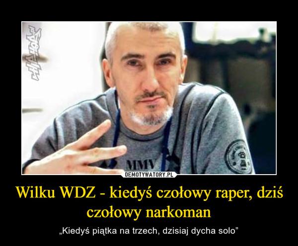 """Wilku WDZ - kiedyś czołowy raper, dziś czołowy narkoman – """"Kiedyś piątka na trzech, dzisiaj dycha solo"""""""