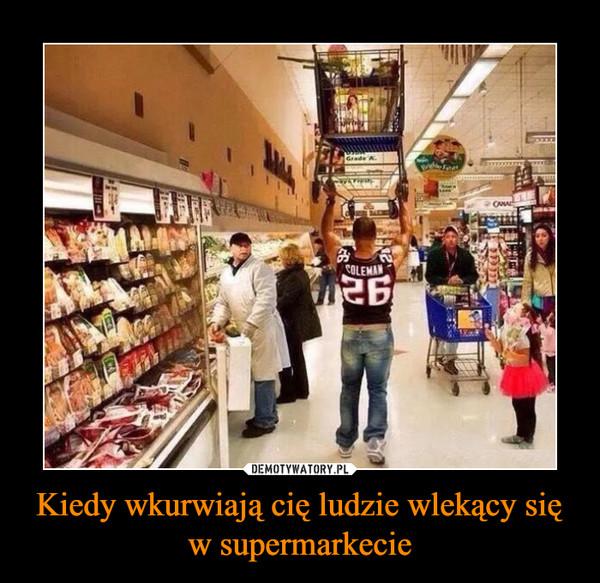 Kiedy wkurwiają cię ludzie wlekący sięw supermarkecie –
