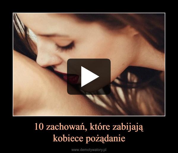 10 zachowań, które zabijająkobiece pożądanie –