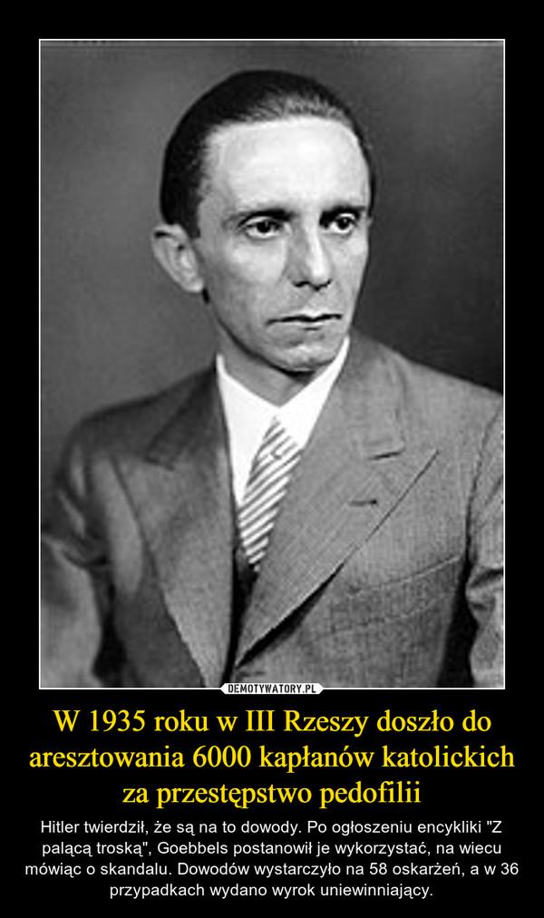 """W 1935 roku w III Rzeszy doszło do aresztowania 6000 kapłanów katolickich za przestępstwo pedofilii – Hitler twierdził, że są na to dowody. Po ogłoszeniu encykliki """"Z palącą troską"""", Goebbels postanowił je wykorzystać, na wiecu mówiąc o skandalu. Dowodów wystarczyło na 58 oskarżeń, a w 36 przypadkach wydano wyrok uniewinniający."""