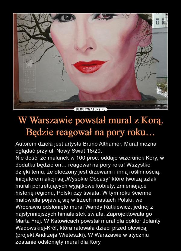 """W Warszawie powstał mural z Korą. Będzie reagował na pory roku… – Autorem dzieła jest artysta Bruno Althamer. Mural można oglądać przy ul. Nowy Świat 18/20.Nie dość, że malunek w 100 proc. oddaje wizerunek Kory, w dodatku będzie on… reagował na pory roku! Wszystko dzięki temu, że otoczony jest drzewami i inną roślinnością.Inicjatorem akcji są """"Wysokie Obcasy"""" które tworzą szlak murali portretujących wyjątkowe kobiety, zmieniające historię regionu, Polski czy świata. W tym roku ścienne malowidła pojawią się w trzech miastach Polski: we Wrocławiu odsłonięto mural Wandy Rutkiewicz, jednej z najsłynniejszych himalaistek świata. Zaprojektowała go Marta Frej. W Katowicach powstał mural dla doktor Jolanty Wadowskiej-Król, która ratowała dzieci przed ołowicą (projekt Andrzeja Wieteszki). W Warszawie w styczniu zostanie odsłonięty mural dla Kory"""