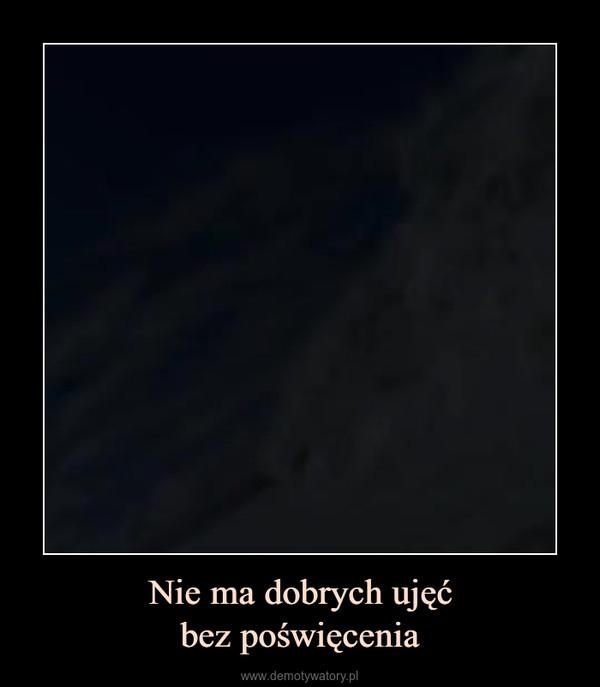 Nie ma dobrych ujęćbez poświęcenia –