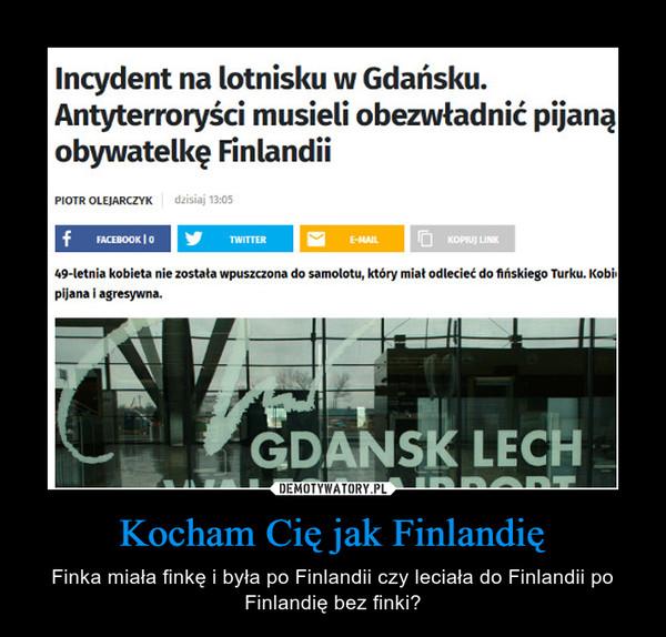 Kocham Cię jak Finlandię – Finka miała finkę i była po Finlandii czy leciała do Finlandii po Finlandię bez finki?