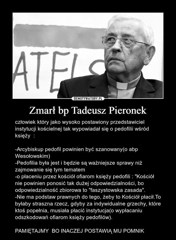 """Zmarł bp Tadeusz Pieronek – człowiek który jako wysoko postawiony przedstawiciel instytucji kościelnej tak wypowiadał się o pedofilii wśród księży  :-Arcybiskup pedofil powinien być szanowany(o abp Wesołowskim)-Pedofilia była jest i będzie są ważniejsze sprawy niż zajmowanie się tym tematem-o płaceniu przez kościół ofiarom księży pedofili : """"Kościół nie powinien ponosić tak dużej odpowiedzialności, bo odpowiedzialność zbiorowa to """"faszystowska zasada"""".-Nie ma podstaw prawnych do tego, żeby to Kościół płacił.To byłaby straszna rzecz, gdyby za indywidualne grzechy, które ktoś popełnia, musiała płacić instytucja(o wypłacaniu odszkodowań ofiarom księży pedofilów).PAMIĘTAJMY  BO INACZEJ POSTAWIĄ MU POMNIK"""
