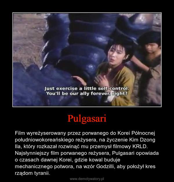 Pulgasari – Film wyreżyserowany przez porwanego do Korei Północnej południowokoreańskiego reżysera, na życzenie Kim Dzong Ila, który rozkazał rozwinąć mu przemysł filmowy KRLD. Najsłynniejszy film porwanego reżysera, Pulgasari opowiada o czasach dawnej Korei, gdzie kowal buduje mechanicznego potwora, na wzór Godzilli, aby położył kres rządom tyranii.