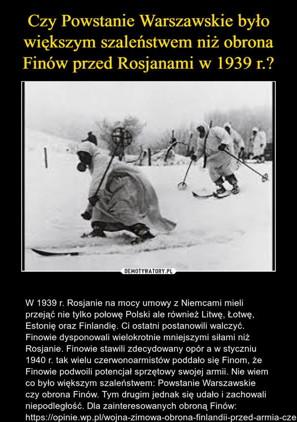 – W 1939 r. Rosjanie na mocy umowy z Niemcami mieli przejąć nie tylko połowę Polski ale również Litwę, Łotwę, Estonię oraz Finlandię. Ci ostatni postanowili walczyć. Finowie dysponowali wielokrotnie mniejszymi siłami niż Rosjanie. Finowie stawili zdecydowany opór a w styczniu 1940 r. tak wielu czerwonoarmistów poddało się Finom, że Finowie podwoili potencjał sprzętowy swojej armii. Nie wiem co było większym szaleństwem: Powstanie Warszawskie czy obrona Finów. Tym drugim jednak się udało i zachowali niepodległość. Dla zainteresowanych obroną Finów: https://opinie.wp.pl/wojna-zimowa-obrona-finlandii-przed-armia-czerwona-6126042059523713a