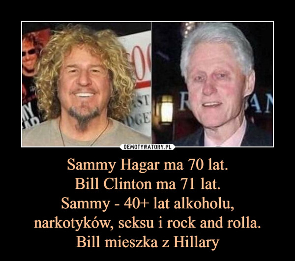 Sammy Hagar ma 70 lat.Bill Clinton ma 71 lat.Sammy - 40+ lat alkoholu,narkotyków, seksu i rock and rolla.Bill mieszka z Hillary –