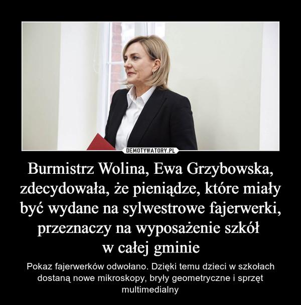 Burmistrz Wolina, Ewa Grzybowska, zdecydowała, że pieniądze, które miały być wydane na sylwestrowe fajerwerki, przeznaczy na wyposażenie szkół w całej gminie – Pokaz fajerwerków odwołano. Dzięki temu dzieci w szkołach dostaną nowe mikroskopy, bryły geometryczne i sprzęt multimedialny