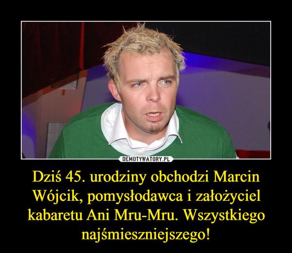 Dziś 45. urodziny obchodzi Marcin Wójcik, pomysłodawca i założyciel kabaretu Ani Mru-Mru. Wszystkiego najśmieszniejszego! –