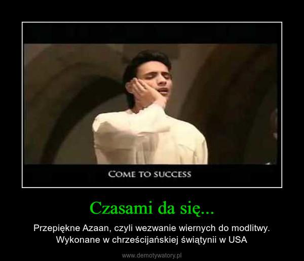Czasami da się... – Przepiękne Azaan, czyli wezwanie wiernych do modlitwy. Wykonane w chrześcijańskiej świątynii w USA
