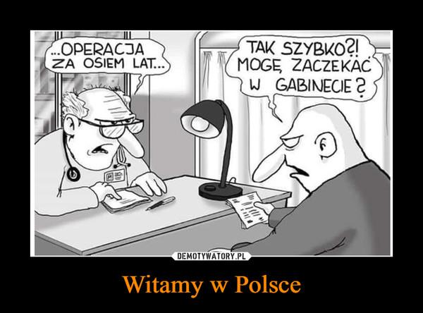 Witamy w Polsce –  OPERACJA ZA OSIEM LATTAK SZYBKO? MOGĘ ZACZEKAĆ W GABINECIE?
