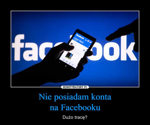 Nie posiadam kontana Facebooku – Dużo tracę?