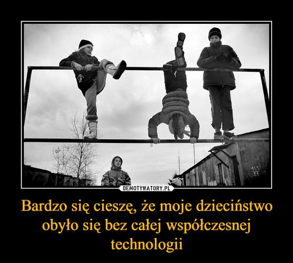 Bardzo się cieszę, że moje dzieciństwo obyło się bez całej współczesnej technologii –