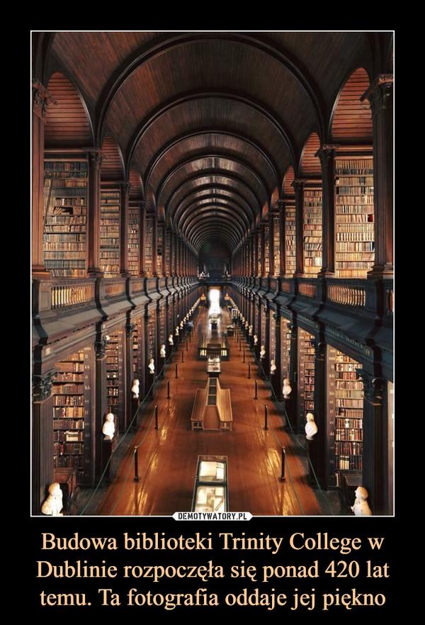 Budowa biblioteki Trinity College w Dublinie rozpoczęła się ponad 420 lat temu. Ta fotografia oddaje jej piękno –