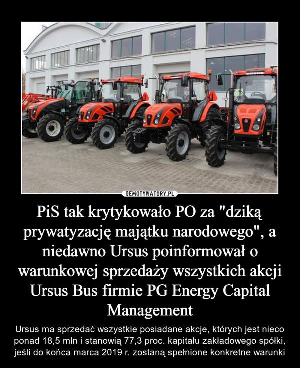 """PiS tak krytykowało PO za """"dziką prywatyzację majątku narodowego"""", a niedawno Ursus poinformował o warunkowej sprzedaży wszystkich akcji Ursus Bus firmie PG Energy Capital Management – Ursus ma sprzedać wszystkie posiadane akcje, których jest nieco ponad 18,5 mln i stanowią 77,3 proc. kapitału zakładowego spółki, jeśli do końca marca 2019 r. zostaną spełnione konkretne warunki"""