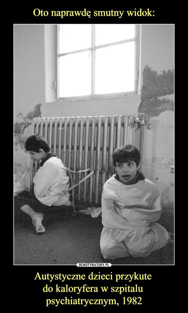 Autystyczne dzieci przykute do kaloryfera w szpitalu psychiatrycznym, 1982 –